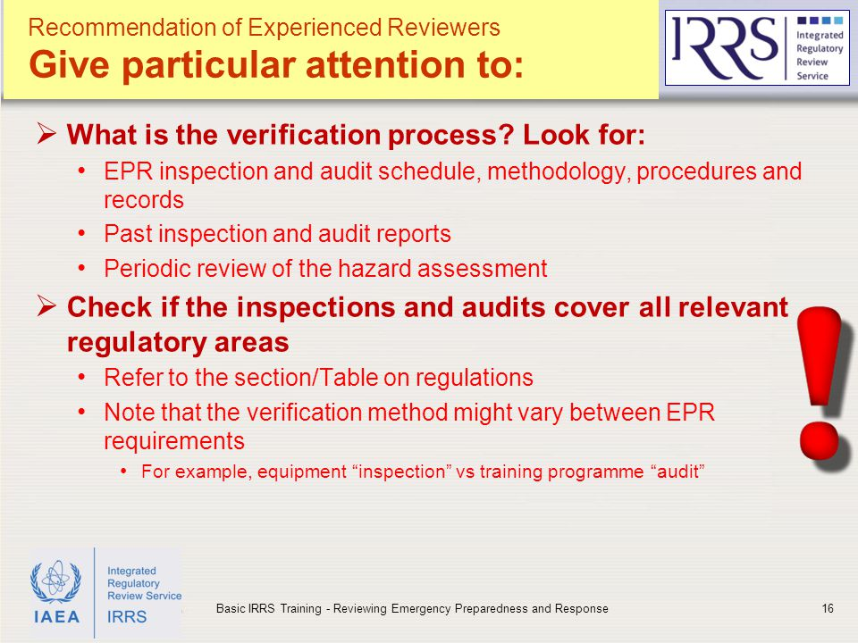 IAEA Recommendation of Experienced Reviewers Give particular attention to:  What is the verification process? Look for: EPR inspection and audit sche