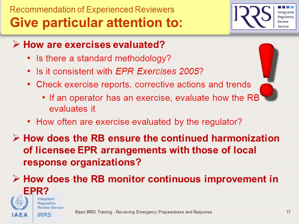 IAEA Recommendation of Experienced Reviewers Give particular attention to:  How are exercises evaluated? Is there a standard methodology? Is it consi