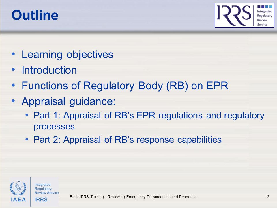 IAEA Outline Learning objectives Introduction Functions of Regulatory Body (RB) on EPR Appraisal guidance: Part 1: Appraisal of RB's EPR regulations and regulatory processes Part 2: Appraisal of RB's response capabilities 2Basic IRRS Training - Reviewing Emergency Preparedness and Response