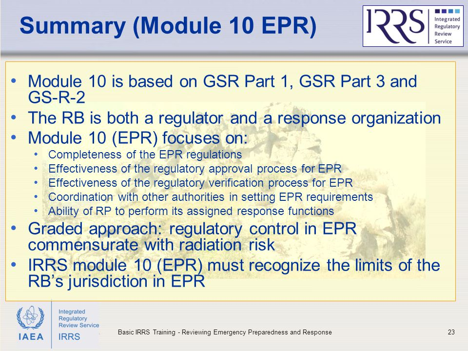 IAEA Summary (Module 10 EPR) Module 10 is based on GSR Part 1, GSR Part 3 and GS-R-2 The RB is both a regulator and a response organization Module 10