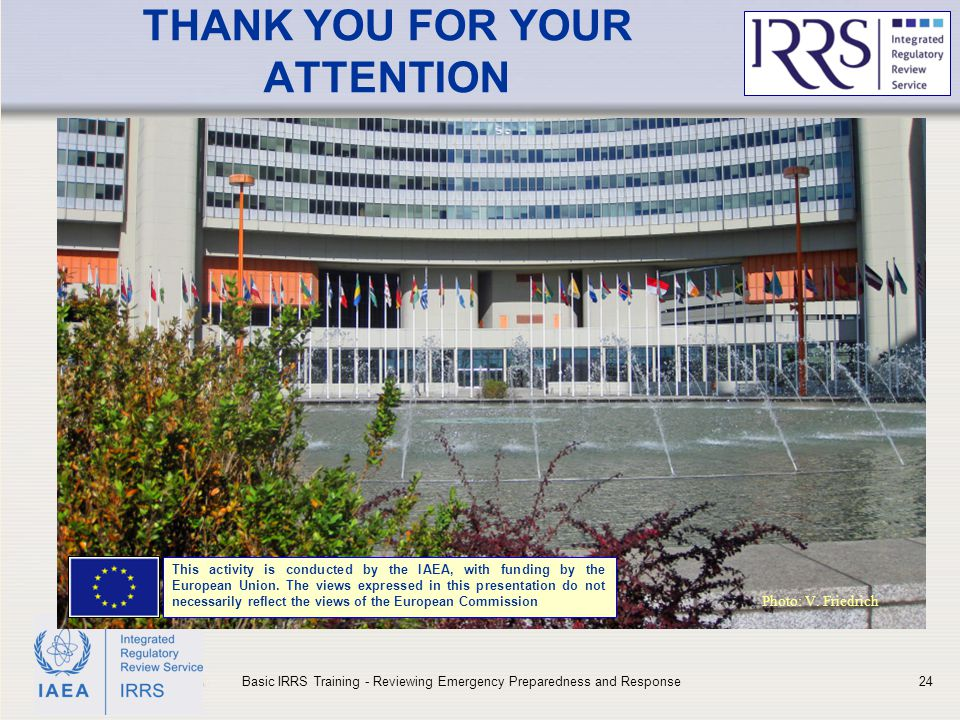 IAEA THANK YOU FOR YOUR ATTENTION Basic IRRS Training - Reviewing Emergency Preparedness and Response24 Photo: V.