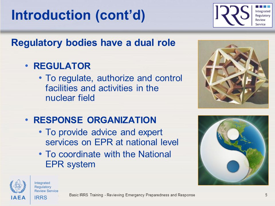 IAEA Introduction (cont'd) Regulatory bodies have a dual role REGULATOR To regulate, authorize and control facilities and activities in the nuclear fi