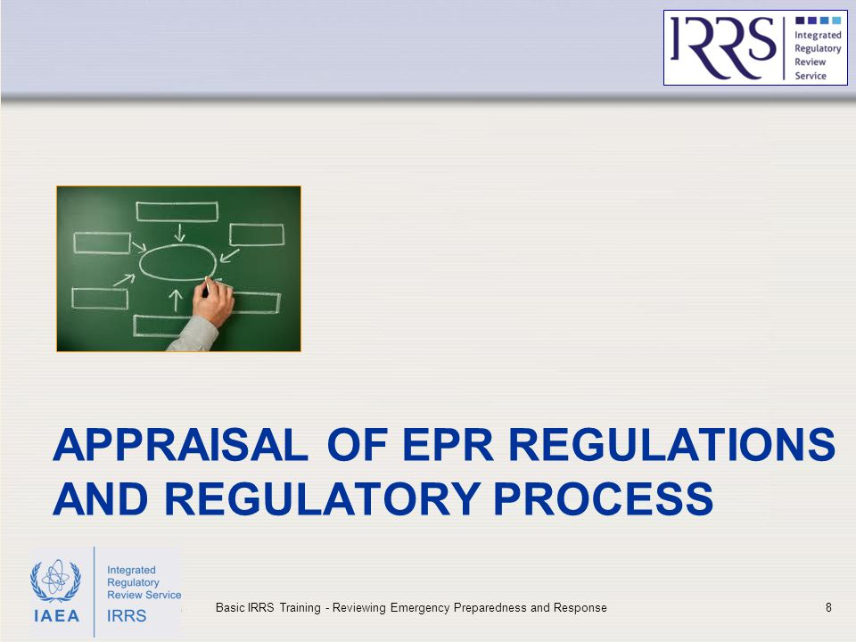IAEA APPRAISAL OF EPR REGULATIONS AND REGULATORY PROCESS 8Basic IRRS Training - Reviewing Emergency Preparedness and Response