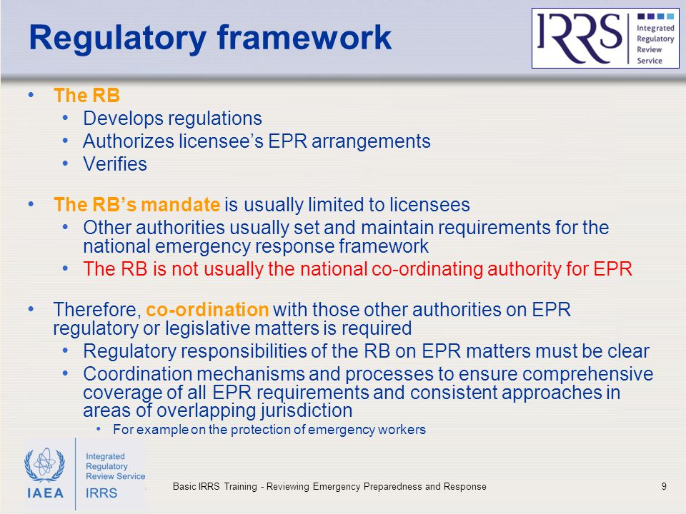 IAEA Regulatory framework The RB Develops regulations Authorizes licensee's EPR arrangements Verifies The RB's mandate is usually limited to licensees Other authorities usually set and maintain requirements for the national emergency response framework The RB is not usually the national co-ordinating authority for EPR Therefore, co-ordination with those other authorities on EPR regulatory or legislative matters is required Regulatory responsibilities of the RB on EPR matters must be clear Coordination mechanisms and processes to ensure comprehensive coverage of all EPR requirements and consistent approaches in areas of overlapping jurisdiction For example on the protection of emergency workers 9Basic IRRS Training - Reviewing Emergency Preparedness and Response