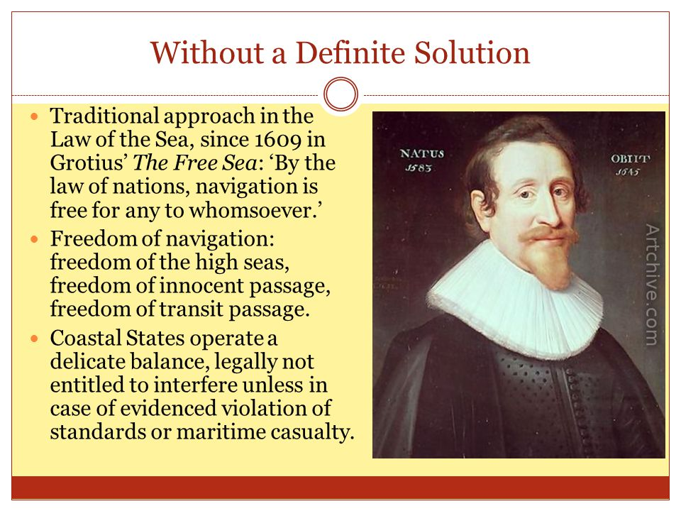 Without a Definite Solution Traditional approach in the Law of the Sea, since 1609 in Grotius' The Free Sea: 'By the law of nations, navigation is free for any to whomsoever.' Freedom of navigation: freedom of the high seas, freedom of innocent passage, freedom of transit passage.
