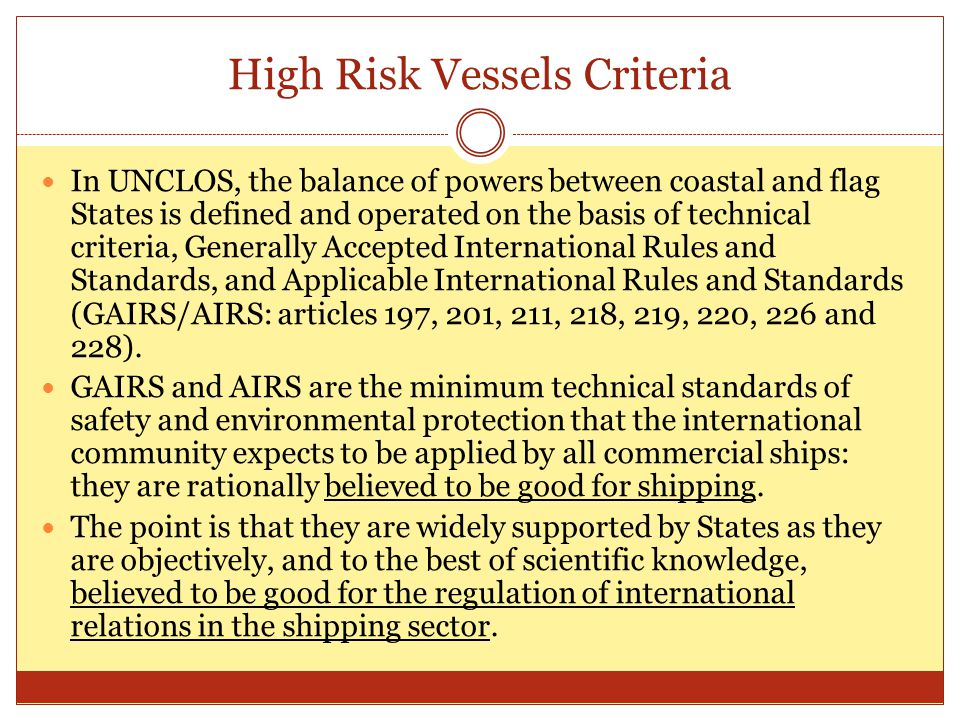 High Risk Vessels Criteria In UNCLOS, the balance of powers between coastal and flag States is defined and operated on the basis of technical criteria, Generally Accepted International Rules and Standards, and Applicable International Rules and Standards (GAIRS/AIRS: articles 197, 201, 211, 218, 219, 220, 226 and 228).