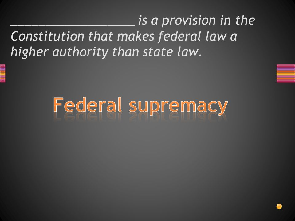__________________ is a provision in the Constitution that makes federal law a higher authority than state law.