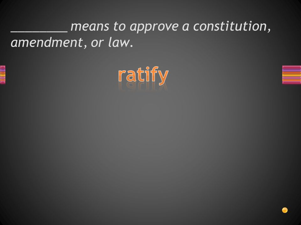 ________ means to approve a constitution, amendment, or law.