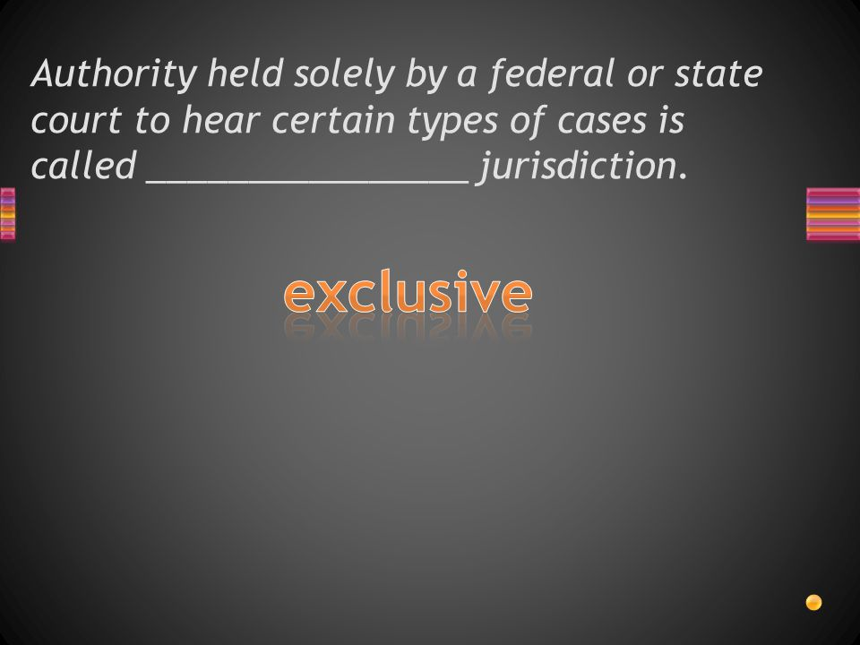 Authority held solely by a federal or state court to hear certain types of cases is called ________________ jurisdiction.