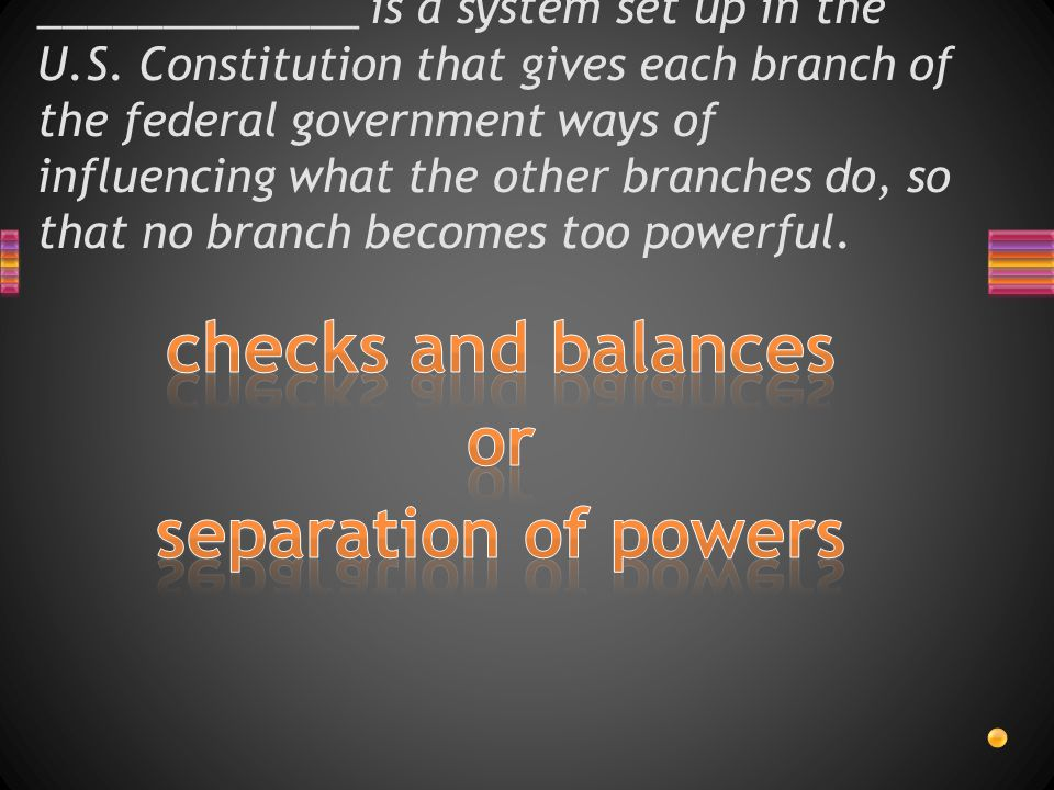 _____________ is a system set up in the U.S. Constitution that gives each branch of the federal government ways of influencing what the other branches