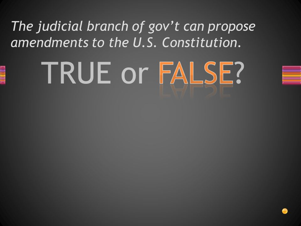 TRUE or FALSE? The judicial branch of gov't can propose amendments to the U.S. Constitution.