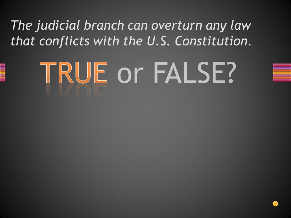 TRUE or FALSE? The judicial branch can overturn any law that conflicts with the U.S. Constitution.