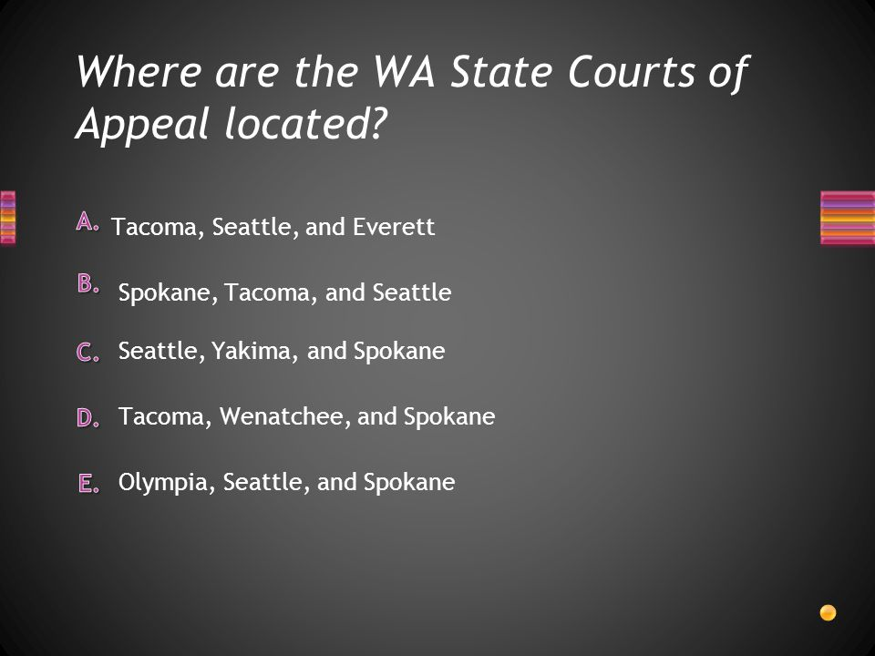 Where are the WA State Courts of Appeal located? Tacoma, Seattle, and Everett Tacoma, Wenatchee, and Spokane Seattle, Yakima, and Spokane Olympia, Sea