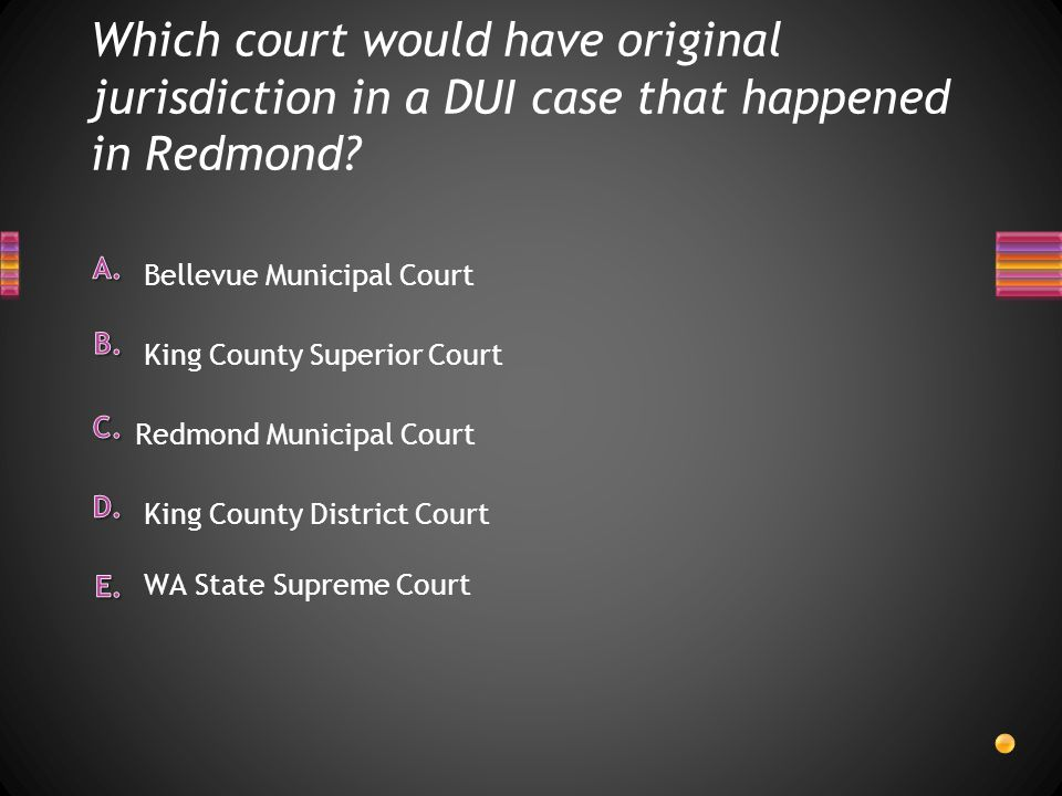 Which court would have original jurisdiction in a DUI case that happened in Redmond? WA State Supreme Court Bellevue Municipal Court King County Super
