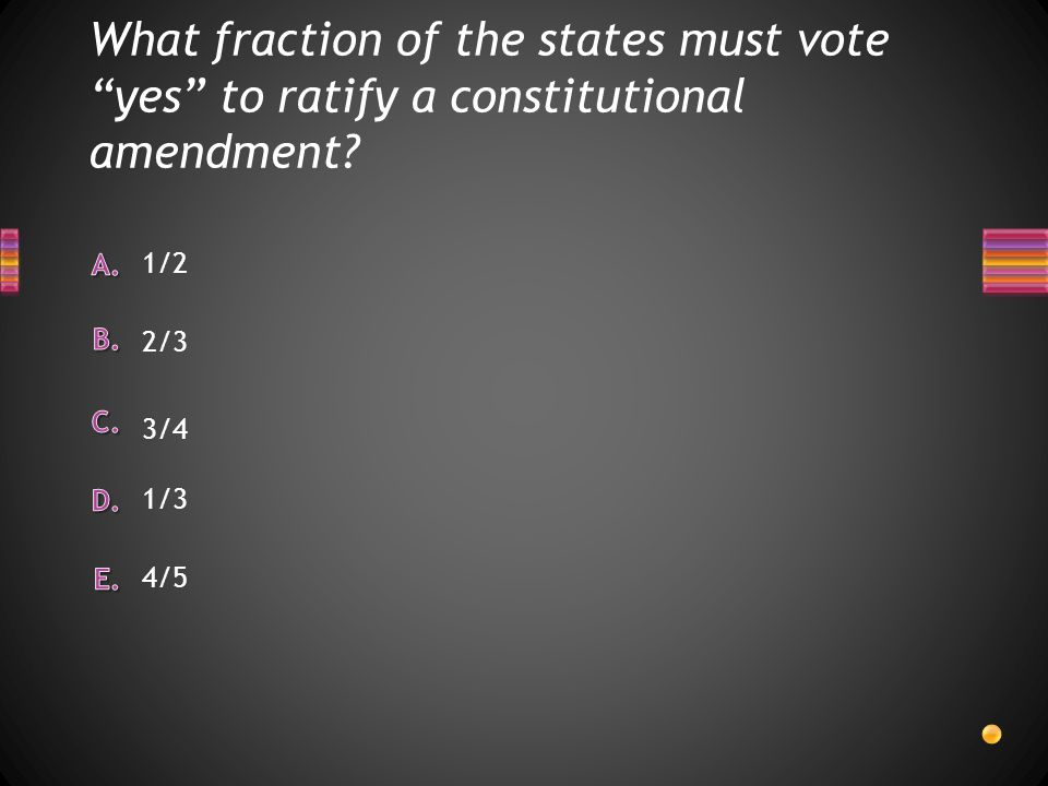 "What fraction of the states must vote ""yes"" to ratify a constitutional amendment? 4/5 1/3 1/2 2/3 3/4"