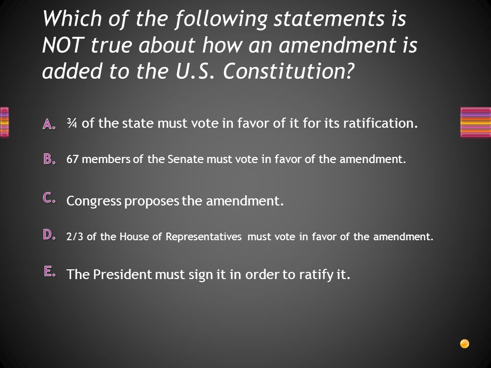 Which of the following statements is NOT true about how an amendment is added to the U.S. Constitution? 2/3 of the House of Representatives must vote