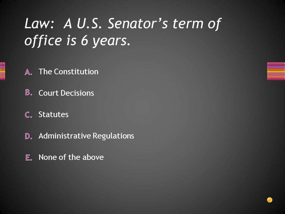 Law: A U.S. Senator's term of office is 6 years. None of the above Administrative Regulations Statutes Court Decisions The Constitution