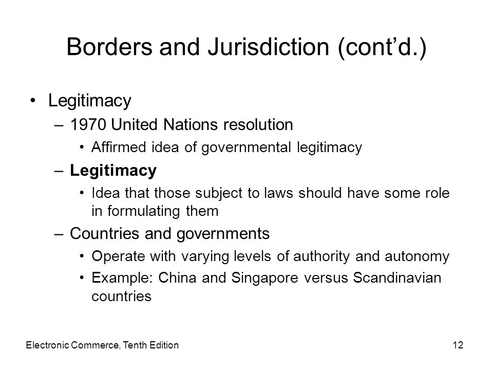 Electronic Commerce, Tenth Edition12 Borders and Jurisdiction (cont'd.) Legitimacy –1970 United Nations resolution Affirmed idea of governmental legit