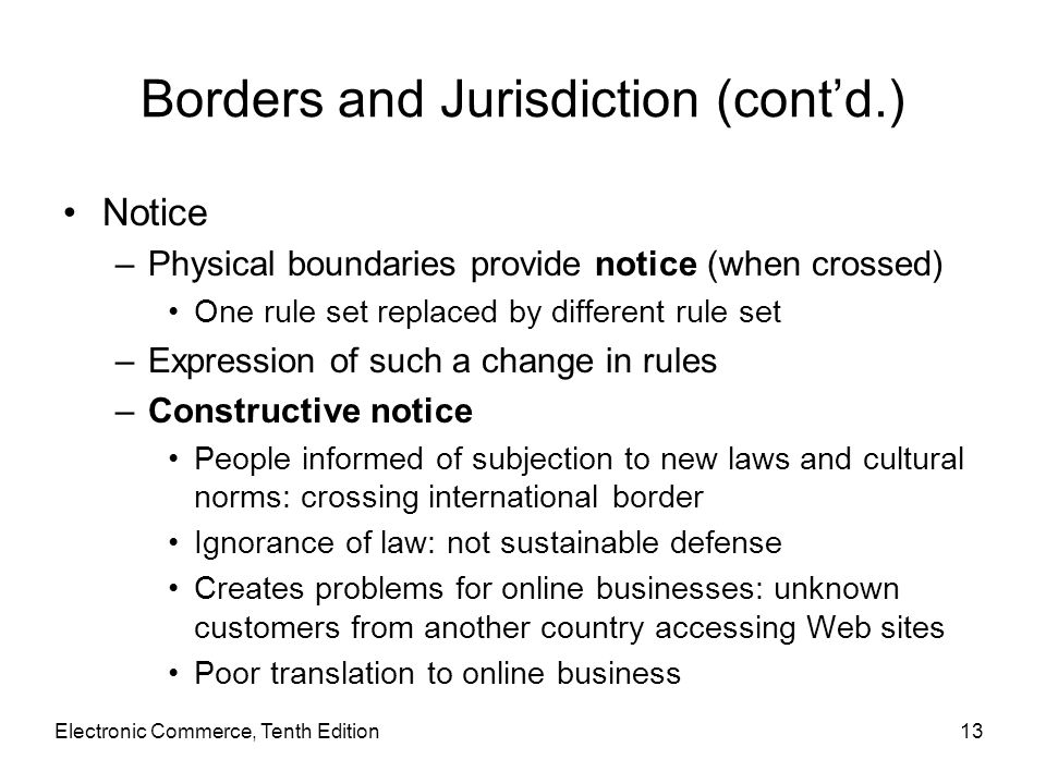 Electronic Commerce, Tenth Edition13 Borders and Jurisdiction (cont'd.) Notice –Physical boundaries provide notice (when crossed) One rule set replace