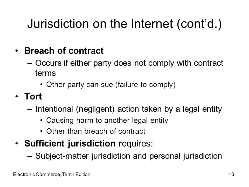 Electronic Commerce, Tenth Edition16 Jurisdiction on the Internet (cont'd.) Breach of contract –Occurs if either party does not comply with contract t
