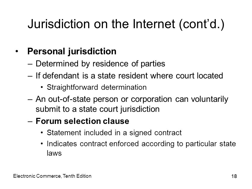 18 Jurisdiction on the Internet (cont'd.) Personal jurisdiction –Determined by residence of parties –If defendant is a state resident where court loca