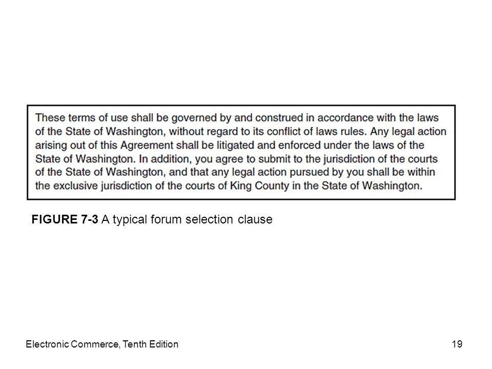 Electronic Commerce, Tenth Edition19 FIGURE 7-3 A typical forum selection clause