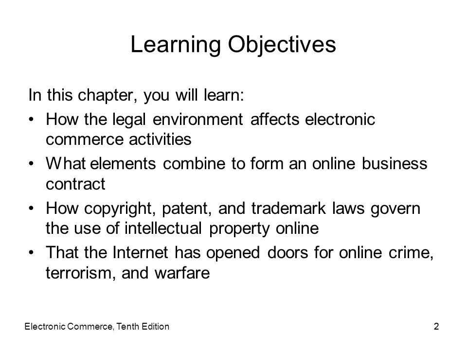 Electronic Commerce, Tenth Edition22 Learning Objectives In this chapter, you will learn: How the legal environment affects electronic commerce activi