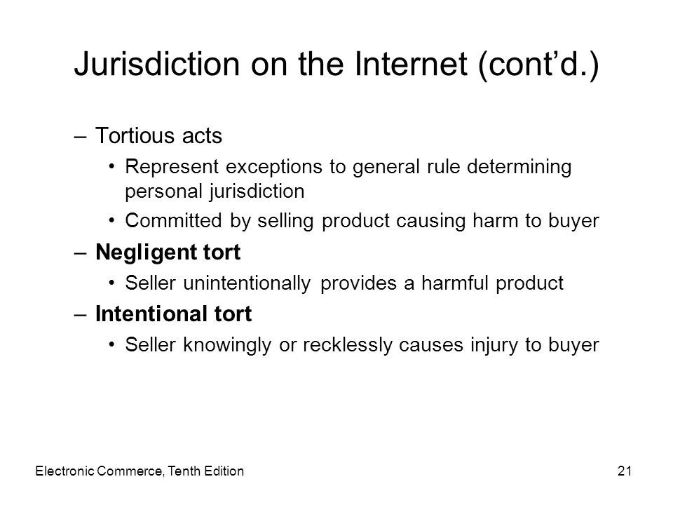 Electronic Commerce, Tenth Edition21 Jurisdiction on the Internet (cont'd.) –Tortious acts Represent exceptions to general rule determining personal j