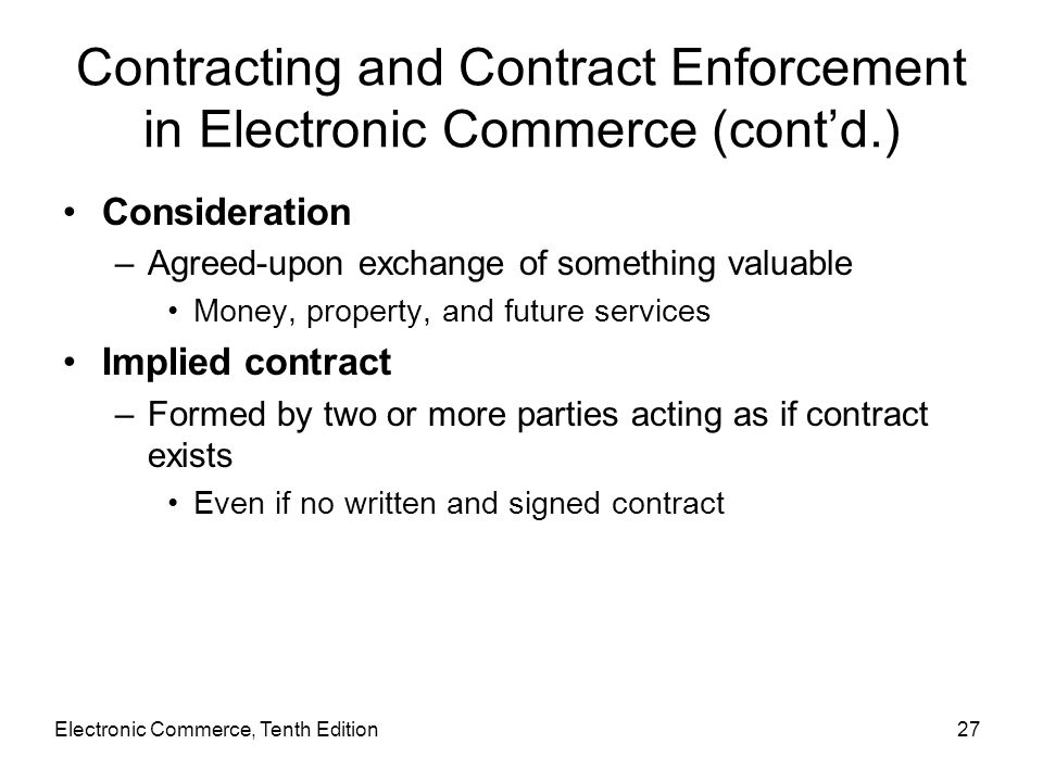 Electronic Commerce, Tenth Edition27 Contracting and Contract Enforcement in Electronic Commerce (cont'd.) Consideration –Agreed-upon exchange of some