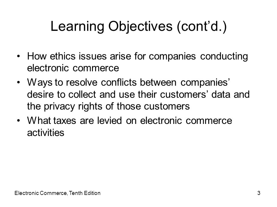 Learning Objectives (cont'd.) How ethics issues arise for companies conducting electronic commerce Ways to resolve conflicts between companies' desire