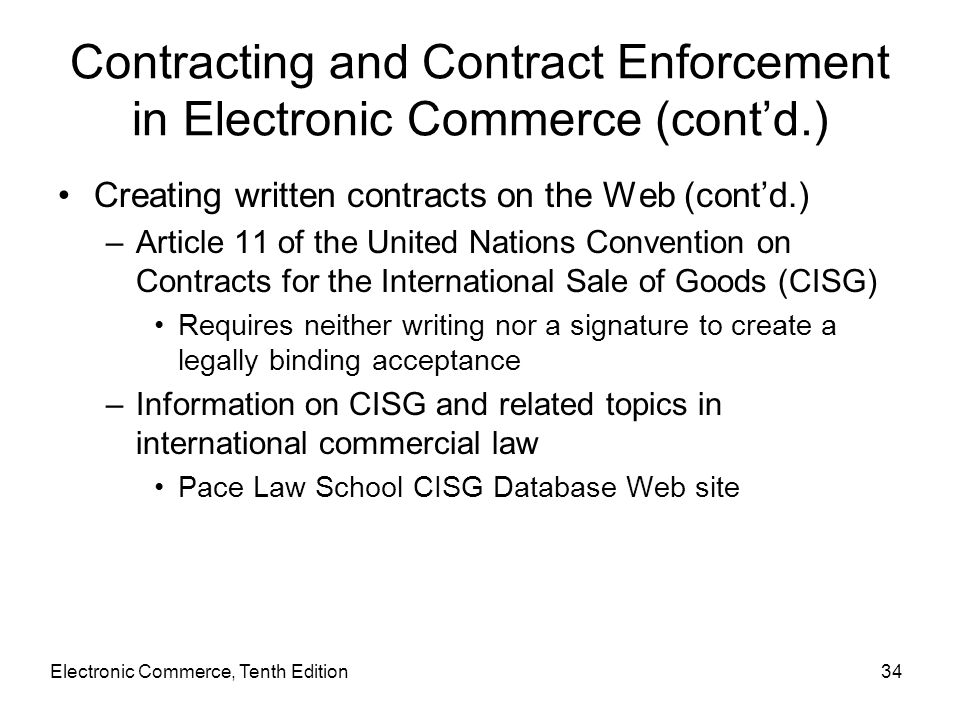 Contracting and Contract Enforcement in Electronic Commerce (cont'd.) Creating written contracts on the Web (cont'd.) –Article 11 of the United Nation