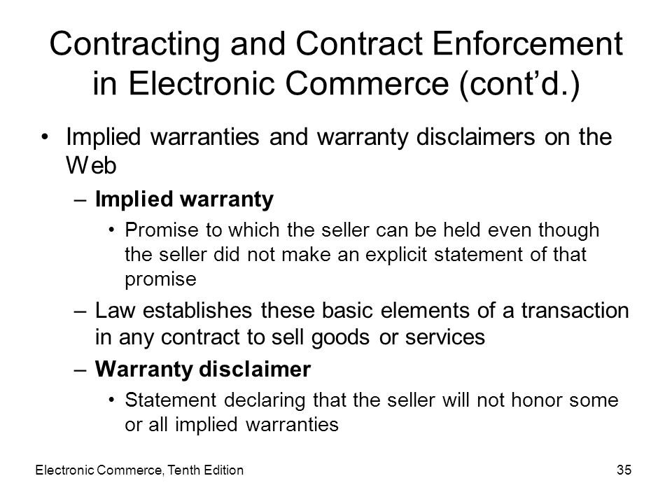 Electronic Commerce, Tenth Edition35 Contracting and Contract Enforcement in Electronic Commerce (cont'd.) Implied warranties and warranty disclaimers