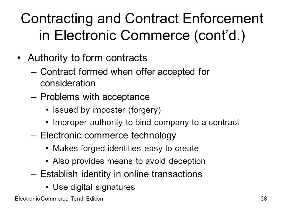 Contracting and Contract Enforcement in Electronic Commerce (cont'd.) Authority to form contracts –Contract formed when offer accepted for considerati