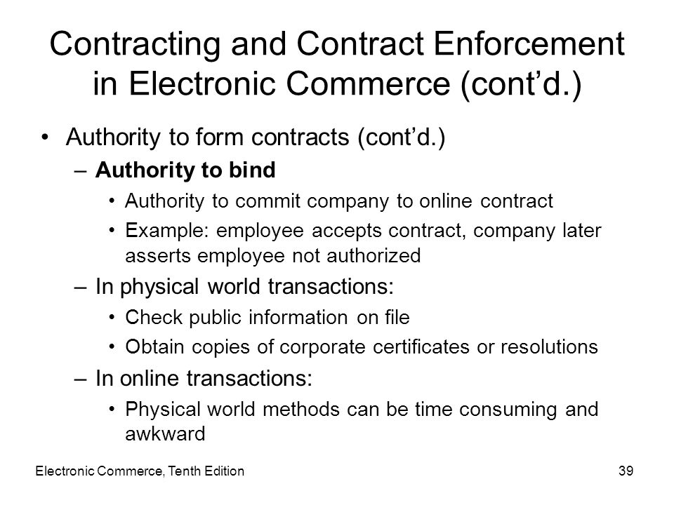 Electronic Commerce, Tenth Edition39 Contracting and Contract Enforcement in Electronic Commerce (cont'd.) Authority to form contracts (cont'd.) –Auth