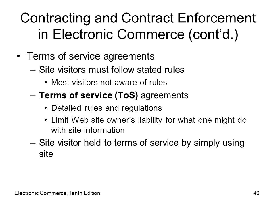 Electronic Commerce, Tenth Edition40 Contracting and Contract Enforcement in Electronic Commerce (cont'd.) Terms of service agreements –Site visitors