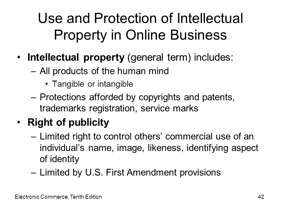 Electronic Commerce, Tenth Edition42 Use and Protection of Intellectual Property in Online Business Intellectual property (general term) includes: –Al