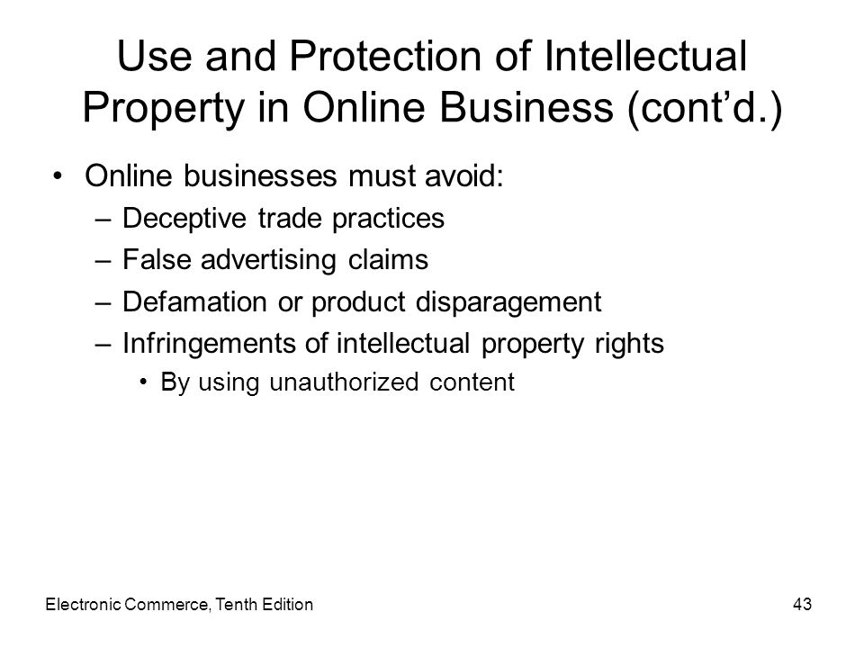 Electronic Commerce, Tenth Edition43 Use and Protection of Intellectual Property in Online Business (cont'd.) Online businesses must avoid: –Deceptive