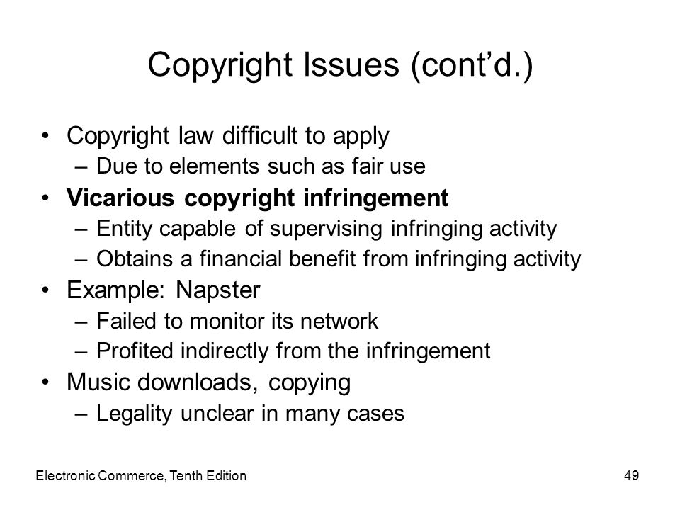 Electronic Commerce, Tenth Edition49 Copyright Issues (cont'd.) Copyright law difficult to apply –Due to elements such as fair use Vicarious copyright