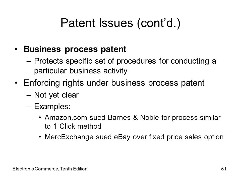 Electronic Commerce, Tenth Edition51 Patent Issues (cont'd.) Business process patent –Protects specific set of procedures for conducting a particular