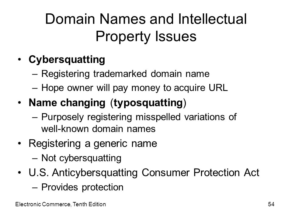 Electronic Commerce, Tenth Edition54 Domain Names and Intellectual Property Issues Cybersquatting –Registering trademarked domain name –Hope owner wil