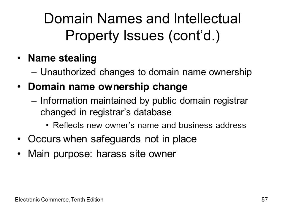 Electronic Commerce, Tenth Edition57 Domain Names and Intellectual Property Issues (cont'd.) Name stealing –Unauthorized changes to domain name owners