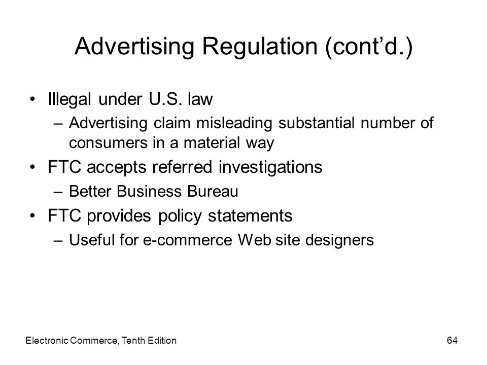 Electronic Commerce, Tenth Edition64 Advertising Regulation (cont'd.) Illegal under U.S. law –Advertising claim misleading substantial number of consu