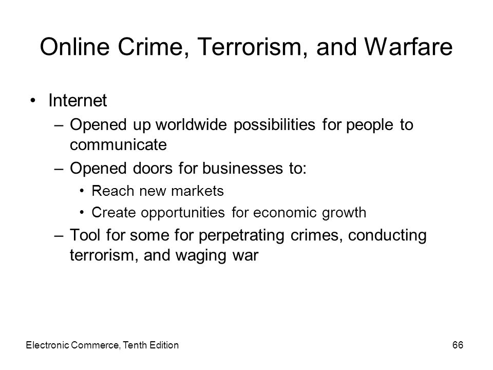 Electronic Commerce, Tenth Edition66 Online Crime, Terrorism, and Warfare Internet –Opened up worldwide possibilities for people to communicate –Opene