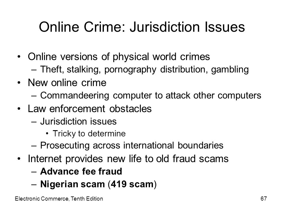 Electronic Commerce, Tenth Edition67 Online Crime: Jurisdiction Issues Online versions of physical world crimes –Theft, stalking, pornography distribu