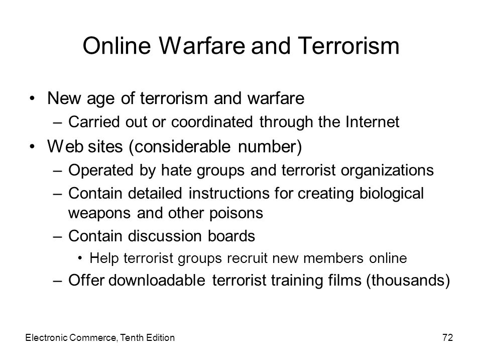 Electronic Commerce, Tenth Edition72 Online Warfare and Terrorism New age of terrorism and warfare –Carried out or coordinated through the Internet We