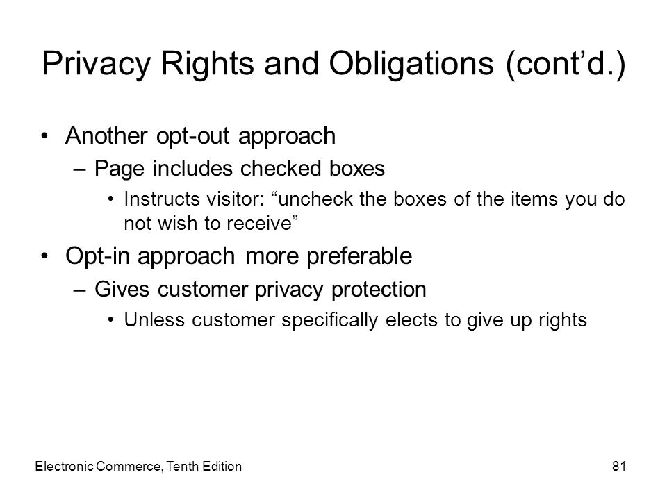 Electronic Commerce, Tenth Edition81 Privacy Rights and Obligations (cont'd.) Another opt-out approach –Page includes checked boxes Instructs visitor: