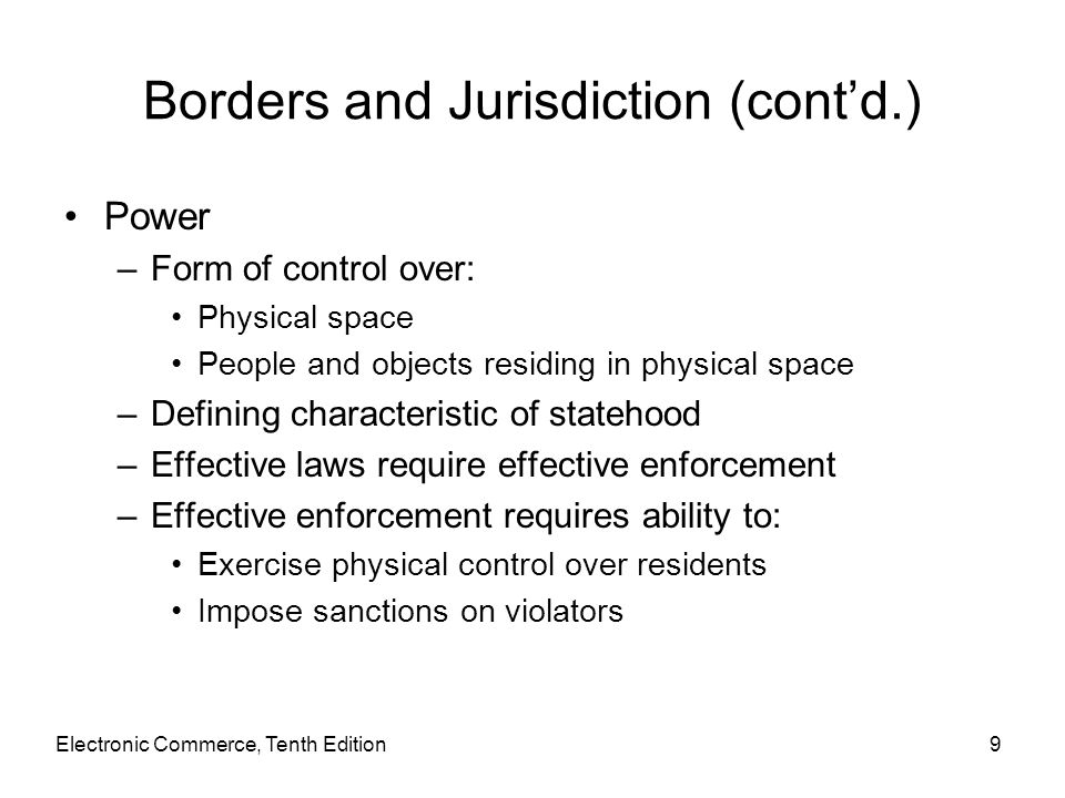 Electronic Commerce, Tenth Edition9 Borders and Jurisdiction (cont'd.) Power –Form of control over: Physical space People and objects residing in phys