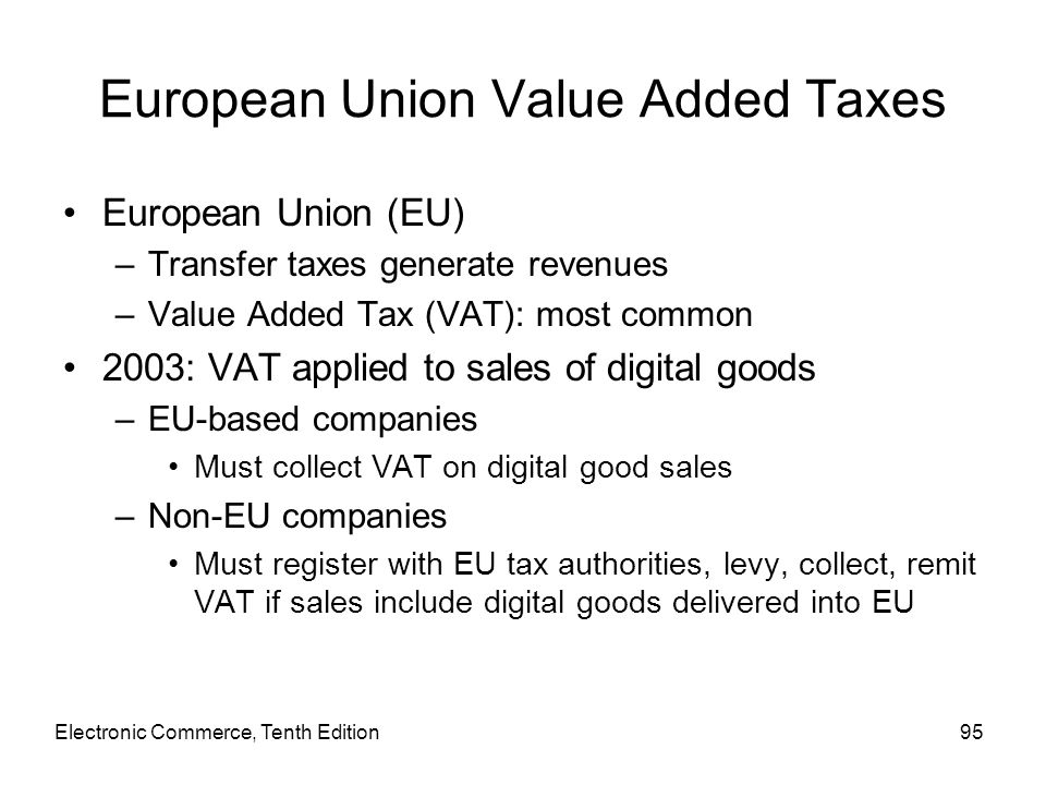 Electronic Commerce, Tenth Edition95 European Union Value Added Taxes European Union (EU) –Transfer taxes generate revenues –Value Added Tax (VAT): mo