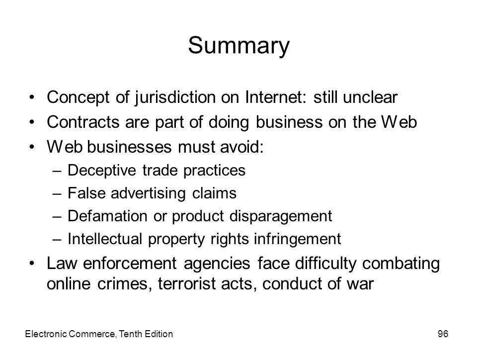 Summary Concept of jurisdiction on Internet: still unclear Contracts are part of doing business on the Web Web businesses must avoid: –Deceptive trade