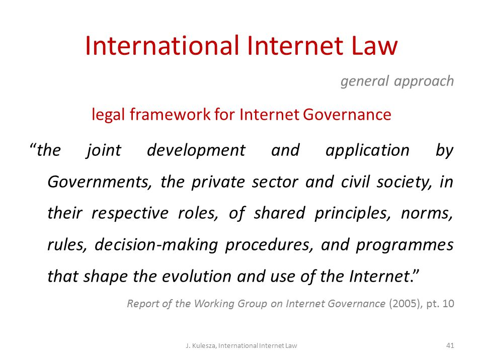 International Internet Law general approach legal framework for Internet Governance the joint development and application by Governments, the private sector and civil society, in their respective roles, of shared principles, norms, rules, decision-making procedures, and programmes that shape the evolution and use of the Internet. Report of the Working Group on Internet Governance (2005), pt.